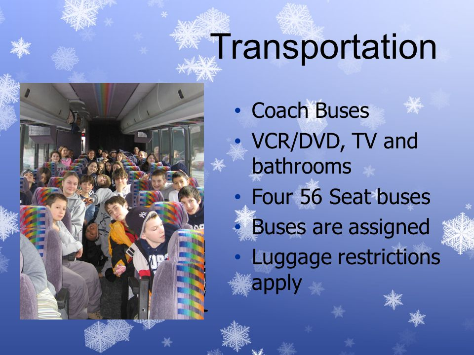 Transportation Coach Buses VCR/DVD, TV and bathrooms Four 56 Seat buses Buses are assigned Luggage restrictions apply