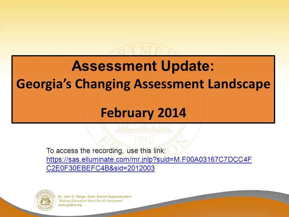 Assessment Update: Georgia's Changing Assessment Landscape February 2014 To access the recording, use this link: https://sas.elluminate.com/mr.jnlp suid=M.F00A03167C7DCC4F C2E0F30EBEFC4B&sid=2012003