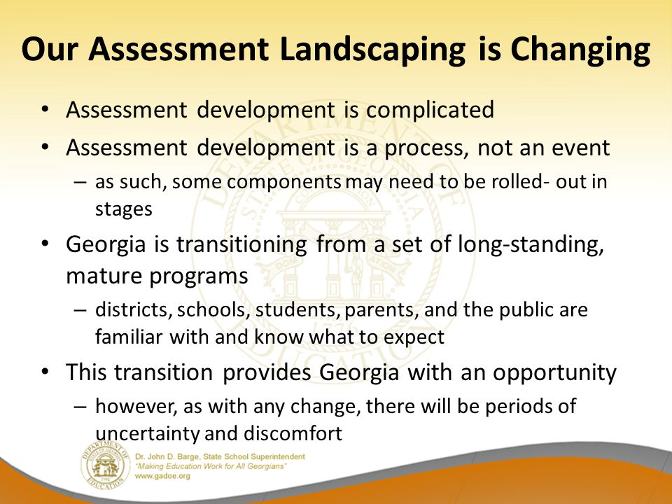 Our Assessment Landscaping is Changing Assessment development is complicated Assessment development is a process, not an event – as such, some components may need to be rolled- out in stages Georgia is transitioning from a set of long-standing, mature programs – districts, schools, students, parents, and the public are familiar with and know what to expect This transition provides Georgia with an opportunity – however, as with any change, there will be periods of uncertainty and discomfort