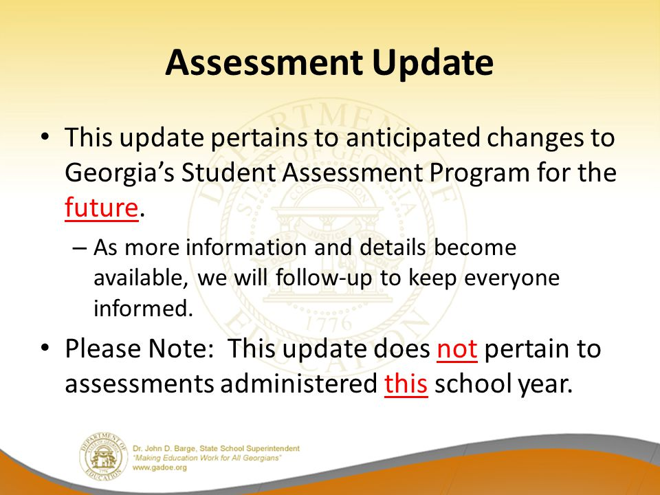 Assessment Update This update pertains to anticipated changes to Georgia's Student Assessment Program for the future.