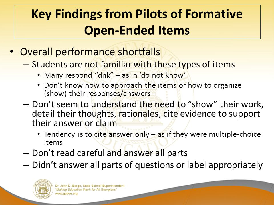 Key Findings from Pilots of Formative Open-Ended Items Overall performance shortfalls – Students are not familiar with these types of items Many respond dnk – as in 'do not know' Don't know how to approach the items or how to organize (show) their responses/answers – Don't seem to understand the need to show their work, detail their thoughts, rationales, cite evidence to support their answer or claim Tendency is to cite answer only – as if they were multiple-choice items – Don't read careful and answer all parts – Didn't answer all parts of questions or label appropriately