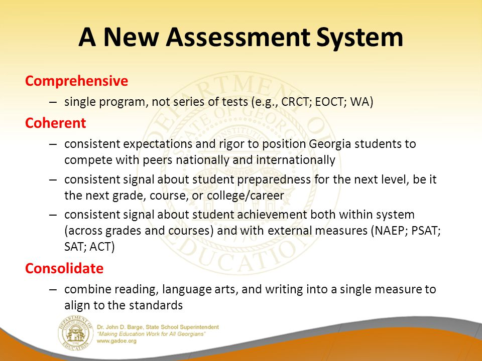 Coherency – Consistency Achievement of Georgia Students in Mathematics 2013 NAEP – Grade 8: 29% at/above proficient CRCT – Grade 8:83% met/exceeded Coordinate Algebra EOCT: 37% met/exceeded SAT – Class of 2013:42% college ready benchmark * ACT – Class of 2013:38% college ready benchmark ** 2012 PSAT – sophomores:37% on track to be CCR *SAT data represent 71% of Class of 2013 **ACT data represent 51% of Class of 2013