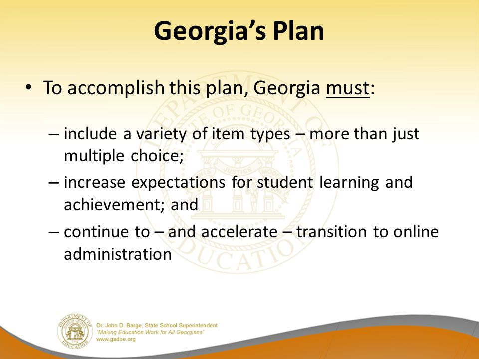 Georgia's New Assessment System Guiding principles stipulate the new system must: be sufficiently rigorous to ensure Georgia students are well positioned to compete with other students across the United States and internationally; be intentionally designed across grade levels to send a clear signal of student progress/growth and preparedness for the next level, be it the next grade level, course, or college or career; be accessible to all students, including those with disabilities or limited English proficiency, at all achievement levels; support and inform educator effectiveness initiatives, ensuring items and forms are appropriately sensitive to quality instructional practices; and accelerate the transition to online administration, allowing – over time – for the inclusion of innovative technology-enhanced items.