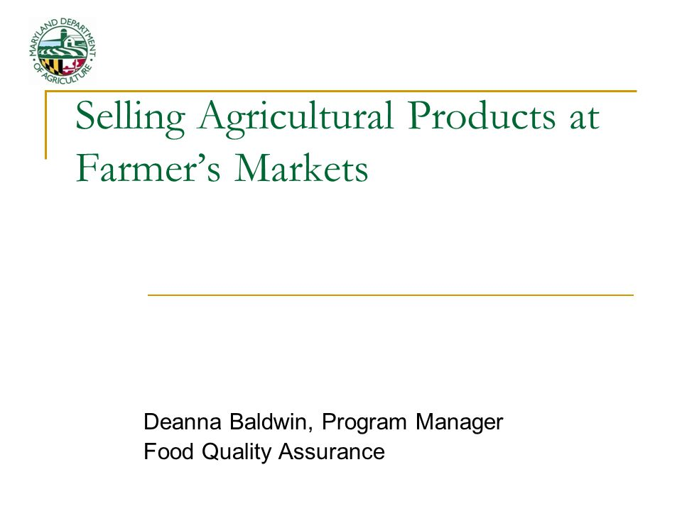 Selling Agricultural Products at Farmer's Markets Deanna Baldwin, Program Manager Food Quality Assurance