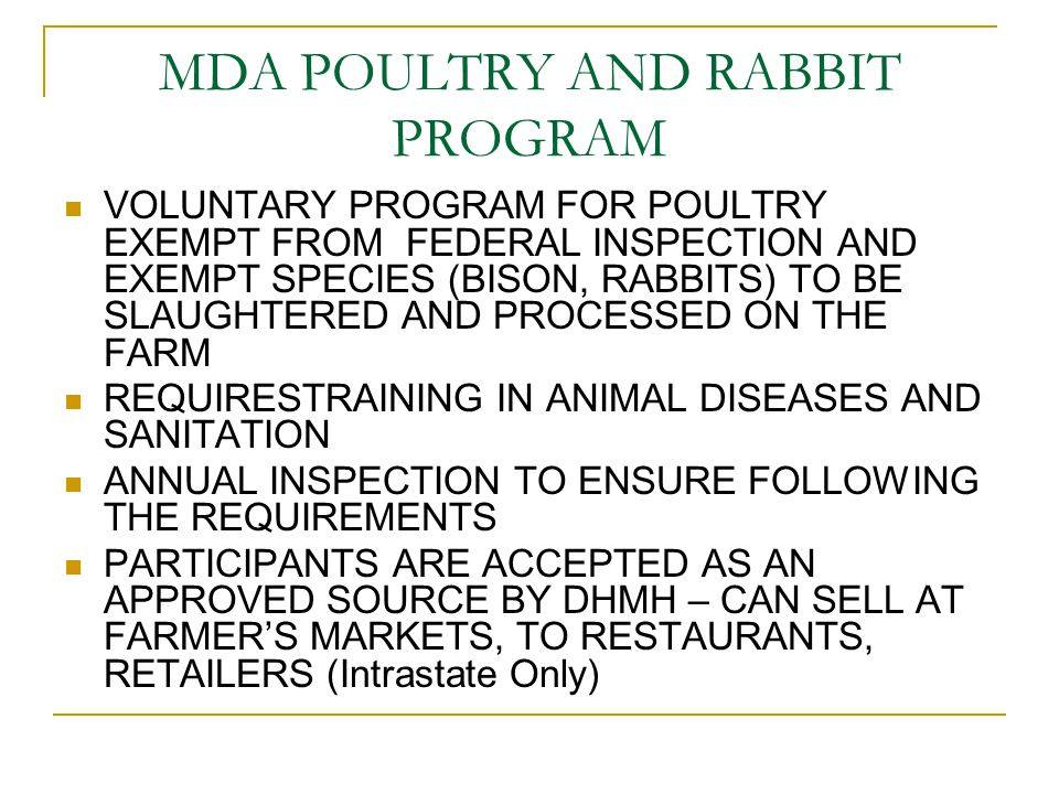 MDA POULTRY AND RABBIT PROGRAM VOLUNTARY PROGRAM FOR POULTRY EXEMPT FROM FEDERAL INSPECTION AND EXEMPT SPECIES (BISON, RABBITS) TO BE SLAUGHTERED AND PROCESSED ON THE FARM REQUIRESTRAINING IN ANIMAL DISEASES AND SANITATION ANNUAL INSPECTION TO ENSURE FOLLOWING THE REQUIREMENTS PARTICIPANTS ARE ACCEPTED AS AN APPROVED SOURCE BY DHMH – CAN SELL AT FARMER'S MARKETS, TO RESTAURANTS, RETAILERS (Intrastate Only)
