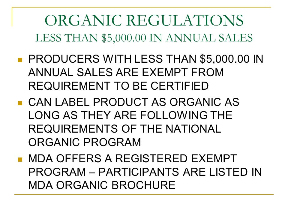 ORGANIC REGULATIONS LESS THAN $5,000.00 IN ANNUAL SALES PRODUCERS WITH LESS THAN $5,000.00 IN ANNUAL SALES ARE EXEMPT FROM REQUIREMENT TO BE CERTIFIED CAN LABEL PRODUCT AS ORGANIC AS LONG AS THEY ARE FOLLOWING THE REQUIREMENTS OF THE NATIONAL ORGANIC PROGRAM MDA OFFERS A REGISTERED EXEMPT PROGRAM – PARTICIPANTS ARE LISTED IN MDA ORGANIC BROCHURE