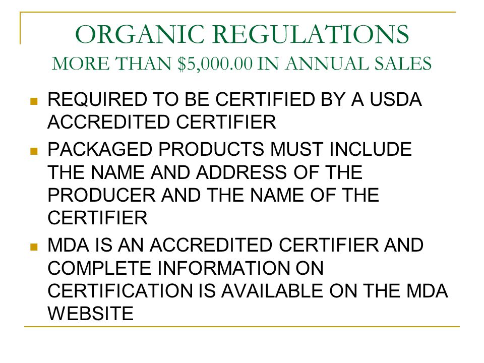 ORGANIC REGULATIONS MORE THAN $5,000.00 IN ANNUAL SALES REQUIRED TO BE CERTIFIED BY A USDA ACCREDITED CERTIFIER PACKAGED PRODUCTS MUST INCLUDE THE NAME AND ADDRESS OF THE PRODUCER AND THE NAME OF THE CERTIFIER MDA IS AN ACCREDITED CERTIFIER AND COMPLETE INFORMATION ON CERTIFICATION IS AVAILABLE ON THE MDA WEBSITE