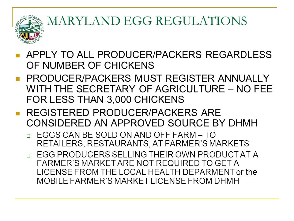MARYLAND EGG REGULATIONS APPLY TO ALL PRODUCER/PACKERS REGARDLESS OF NUMBER OF CHICKENS PRODUCER/PACKERS MUST REGISTER ANNUALLY WITH THE SECRETARY OF AGRICULTURE – NO FEE FOR LESS THAN 3,000 CHICKENS REGISTERED PRODUCER/PACKERS ARE CONSIDERED AN APPROVED SOURCE BY DHMH  EGGS CAN BE SOLD ON AND OFF FARM – TO RETAILERS, RESTAURANTS, AT FARMER'S MARKETS  EGG PRODUCERS SELLING THEIR OWN PRODUCT AT A FARMER'S MARKET ARE NOT REQUIRED TO GET A LICENSE FROM THE LOCAL HEALTH DEPARMENT or the MOBILE FARMER'S MARKET LICENSE FROM DHMH