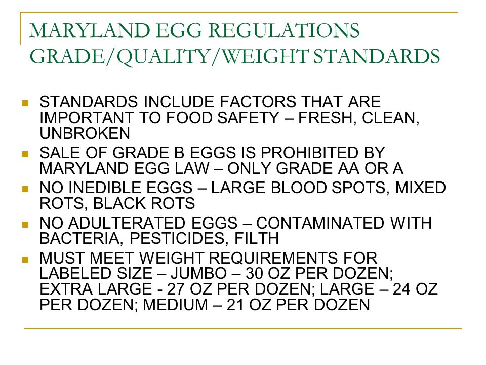 MARYLAND EGG REGULATIONS GRADE/QUALITY/WEIGHT STANDARDS STANDARDS INCLUDE FACTORS THAT ARE IMPORTANT TO FOOD SAFETY – FRESH, CLEAN, UNBROKEN SALE OF GRADE B EGGS IS PROHIBITED BY MARYLAND EGG LAW – ONLY GRADE AA OR A NO INEDIBLE EGGS – LARGE BLOOD SPOTS, MIXED ROTS, BLACK ROTS NO ADULTERATED EGGS – CONTAMINATED WITH BACTERIA, PESTICIDES, FILTH MUST MEET WEIGHT REQUIREMENTS FOR LABELED SIZE – JUMBO – 30 OZ PER DOZEN; EXTRA LARGE - 27 OZ PER DOZEN; LARGE – 24 OZ PER DOZEN; MEDIUM – 21 OZ PER DOZEN