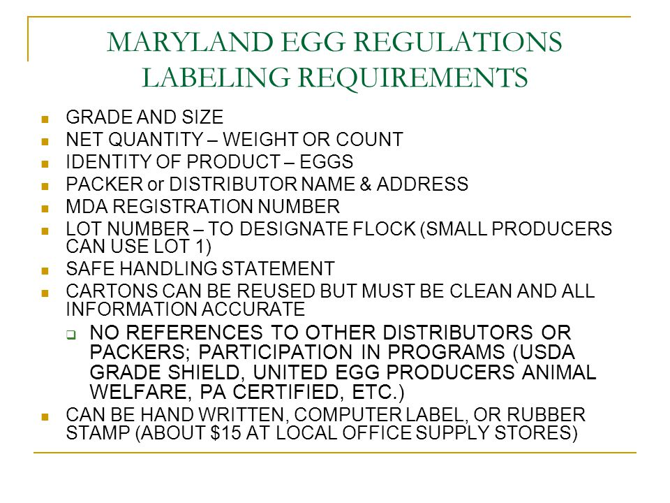 MARYLAND EGG REGULATIONS LABELING REQUIREMENTS GRADE AND SIZE NET QUANTITY – WEIGHT OR COUNT IDENTITY OF PRODUCT – EGGS PACKER or DISTRIBUTOR NAME & ADDRESS MDA REGISTRATION NUMBER LOT NUMBER – TO DESIGNATE FLOCK (SMALL PRODUCERS CAN USE LOT 1) SAFE HANDLING STATEMENT CARTONS CAN BE REUSED BUT MUST BE CLEAN AND ALL INFORMATION ACCURATE  NO REFERENCES TO OTHER DISTRIBUTORS OR PACKERS; PARTICIPATION IN PROGRAMS (USDA GRADE SHIELD, UNITED EGG PRODUCERS ANIMAL WELFARE, PA CERTIFIED, ETC.) CAN BE HAND WRITTEN, COMPUTER LABEL, OR RUBBER STAMP (ABOUT $15 AT LOCAL OFFICE SUPPLY STORES)
