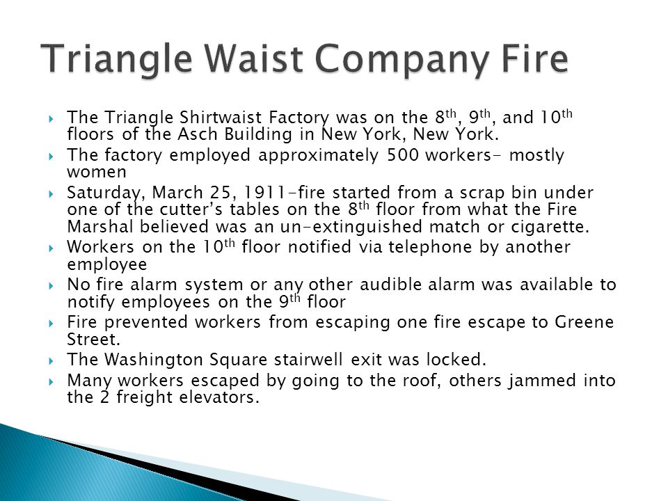  The Triangle Shirtwaist Factory was on the 8 th, 9 th, and 10 th floors of the Asch Building in New York, New York.
