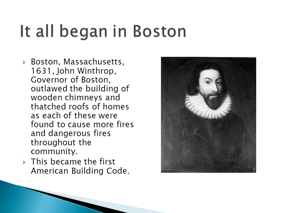  Boston, Massachusetts, 1631, John Winthrop, Governor of Boston, outlawed the building of wooden chimneys and thatched roofs of homes as each of these were found to cause more fires and dangerous fires throughout the community.