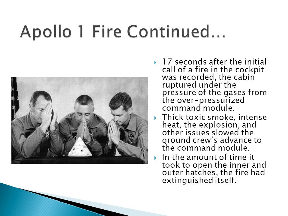  17 seconds after the initial call of a fire in the cockpit was recorded, the cabin ruptured under the pressure of the gases from the over-pressurized command module.