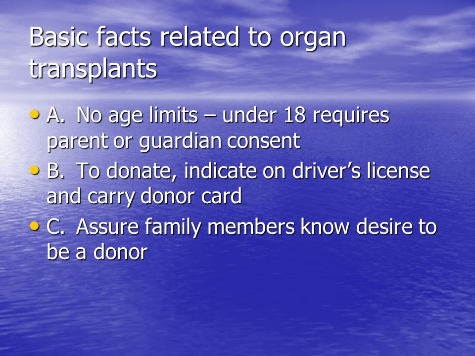 Basic facts related to organ transplants A.No age limits – under 18 requires parent or guardian consent A.No age limits – under 18 requires parent or guardian consent B.To donate, indicate on driver's license and carry donor card B.To donate, indicate on driver's license and carry donor card C.Assure family members know desire to be a donor C.Assure family members know desire to be a donor
