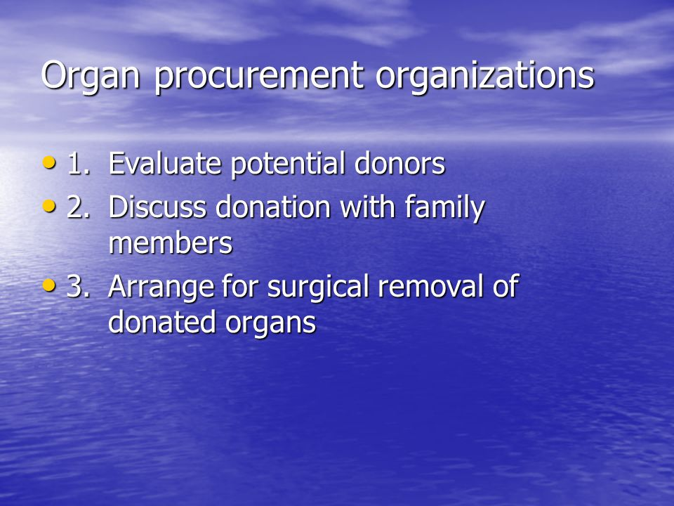 Organ procurement organizations 1.Evaluate potential donors 1.Evaluate potential donors 2.Discuss donation with family members 2.Discuss donation with family members 3.Arrange for surgical removal of donated organs 3.Arrange for surgical removal of donated organs