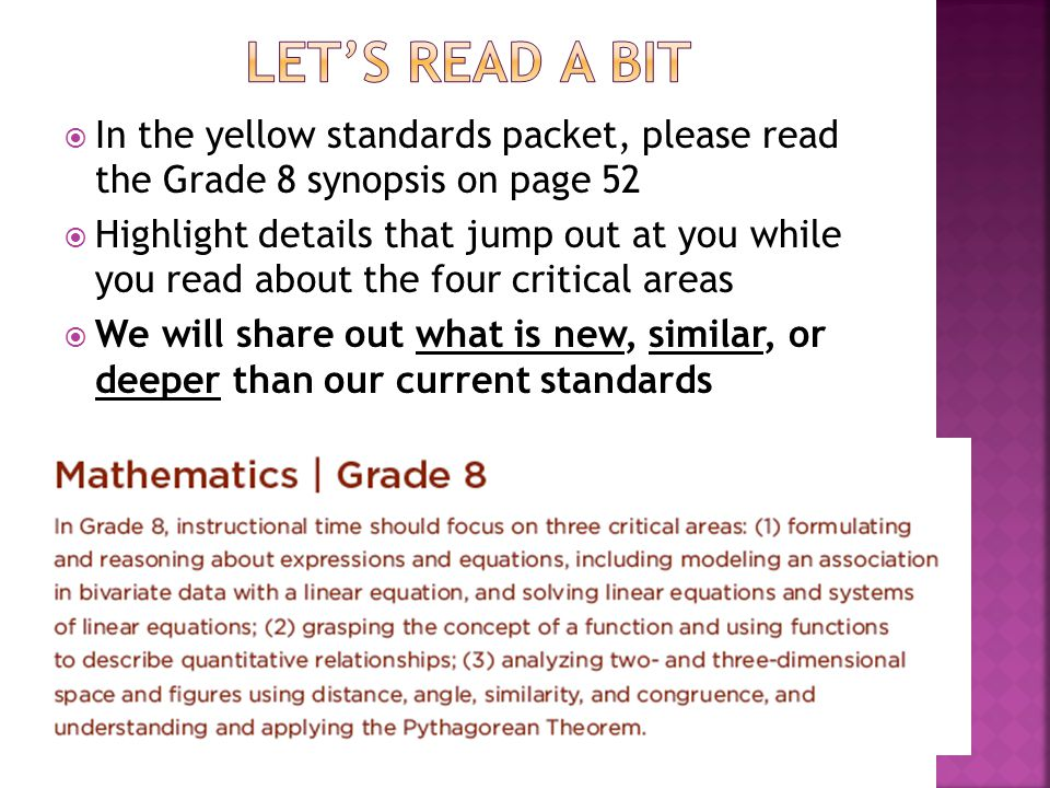  In the yellow standards packet, please read the Grade 8 synopsis on page 52  Highlight details that jump out at you while you read about the four critical areas  We will share out what is new, similar, or deeper than our current standards