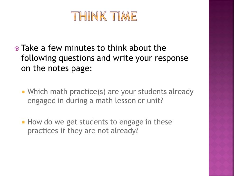  Take a few minutes to think about the following questions and write your response on the notes page:  Which math practice(s) are your students already engaged in during a math lesson or unit.