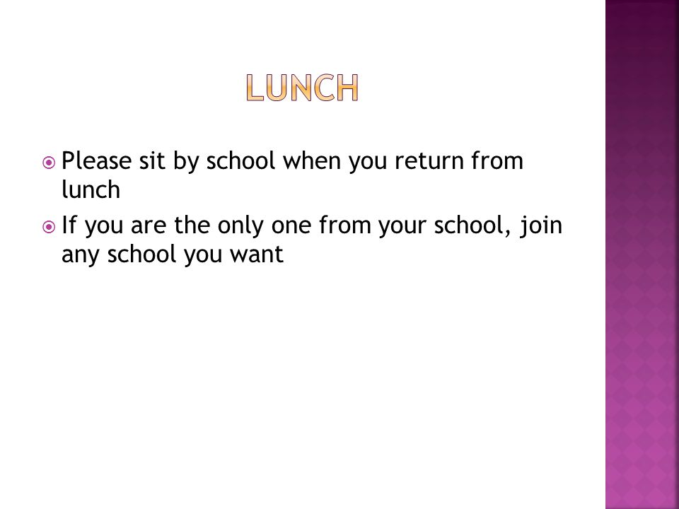  Please sit by school when you return from lunch  If you are the only one from your school, join any school you want