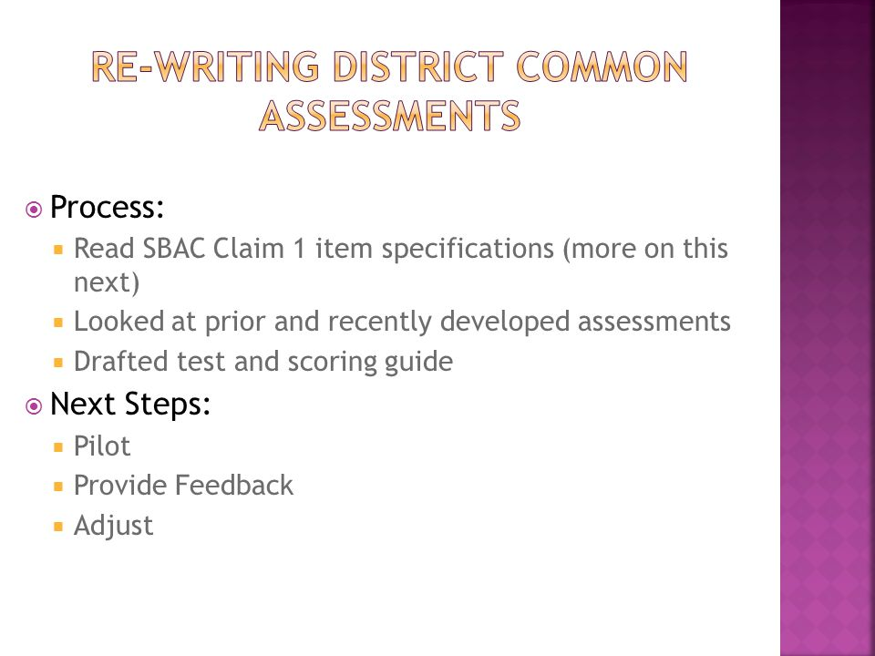  Process:  Read SBAC Claim 1 item specifications (more on this next)  Looked at prior and recently developed assessments  Drafted test and scoring guide  Next Steps:  Pilot  Provide Feedback  Adjust