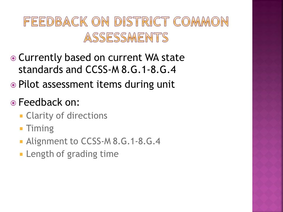  Currently based on current WA state standards and CCSS-M 8.G.1-8.G.4  Pilot assessment items during unit  Feedback on:  Clarity of directions  Timing  Alignment to CCSS-M 8.G.1-8.G.4  Length of grading time