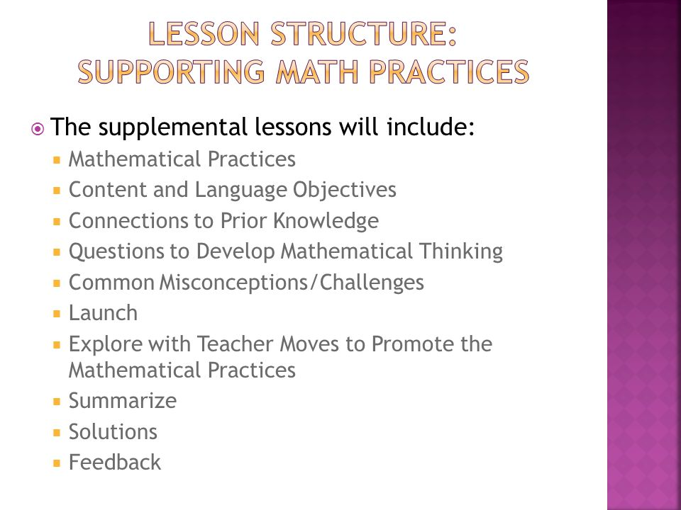  The supplemental lessons will include:  Mathematical Practices  Content and Language Objectives  Connections to Prior Knowledge  Questions to Develop Mathematical Thinking  Common Misconceptions/Challenges  Launch  Explore with Teacher Moves to Promote the Mathematical Practices  Summarize  Solutions  Feedback