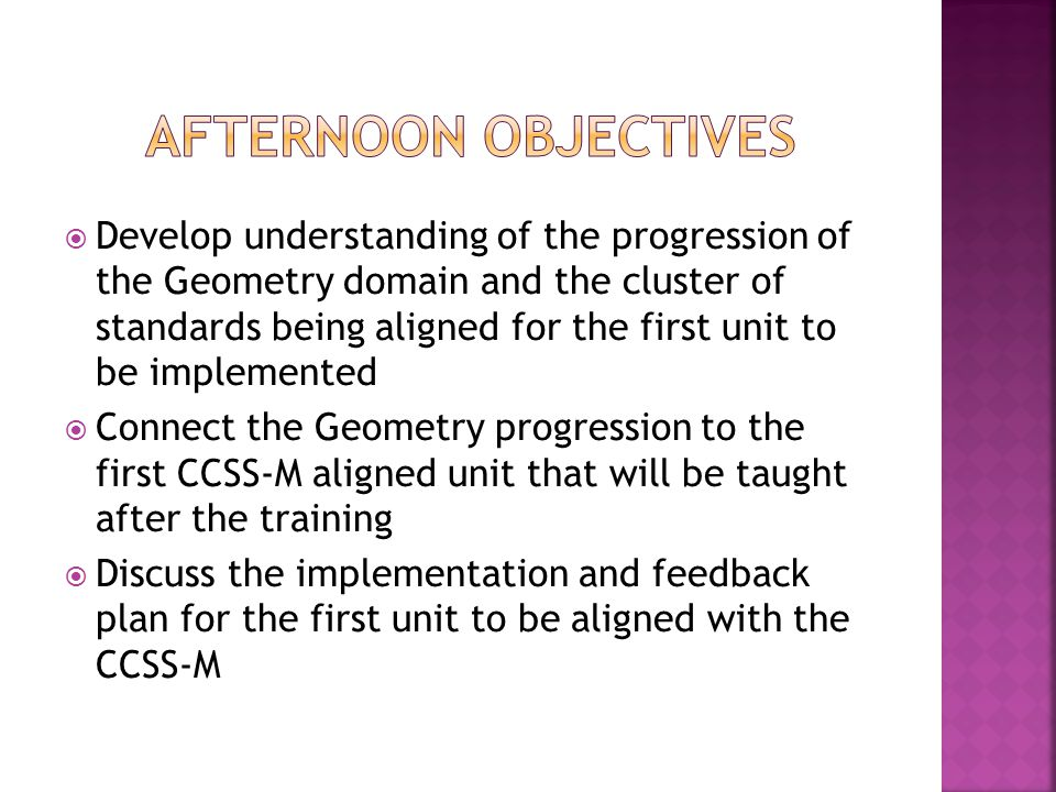  Develop understanding of the progression of the Geometry domain and the cluster of standards being aligned for the first unit to be implemented  Connect the Geometry progression to the first CCSS-M aligned unit that will be taught after the training  Discuss the implementation and feedback plan for the first unit to be aligned with the CCSS-M