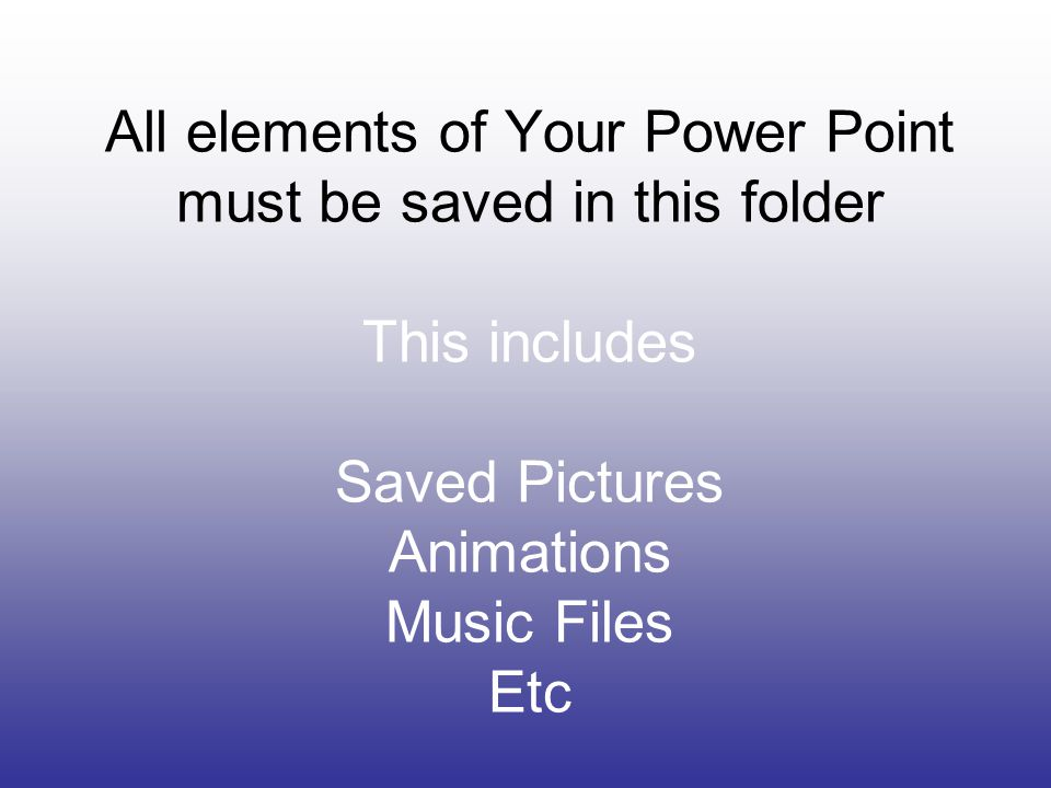 All elements of Your Power Point must be saved in this folder This includes Saved Pictures Animations Music Files Etc