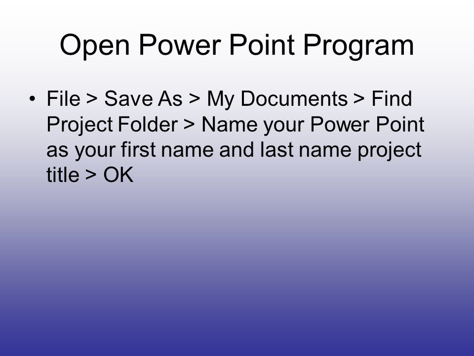 Open Power Point Program File > Save As > My Documents > Find Project Folder > Name your Power Point as your first name and last name project title > OK