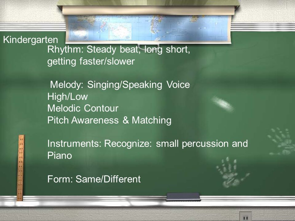 Rhythm: Steady beat, long short, getting faster/slower Melody: Singing/Speaking Voice High/Low Melodic Contour Pitch Awareness & Matching Instruments: Recognize: small percussion and Piano Form: Same/Different Kindergarten