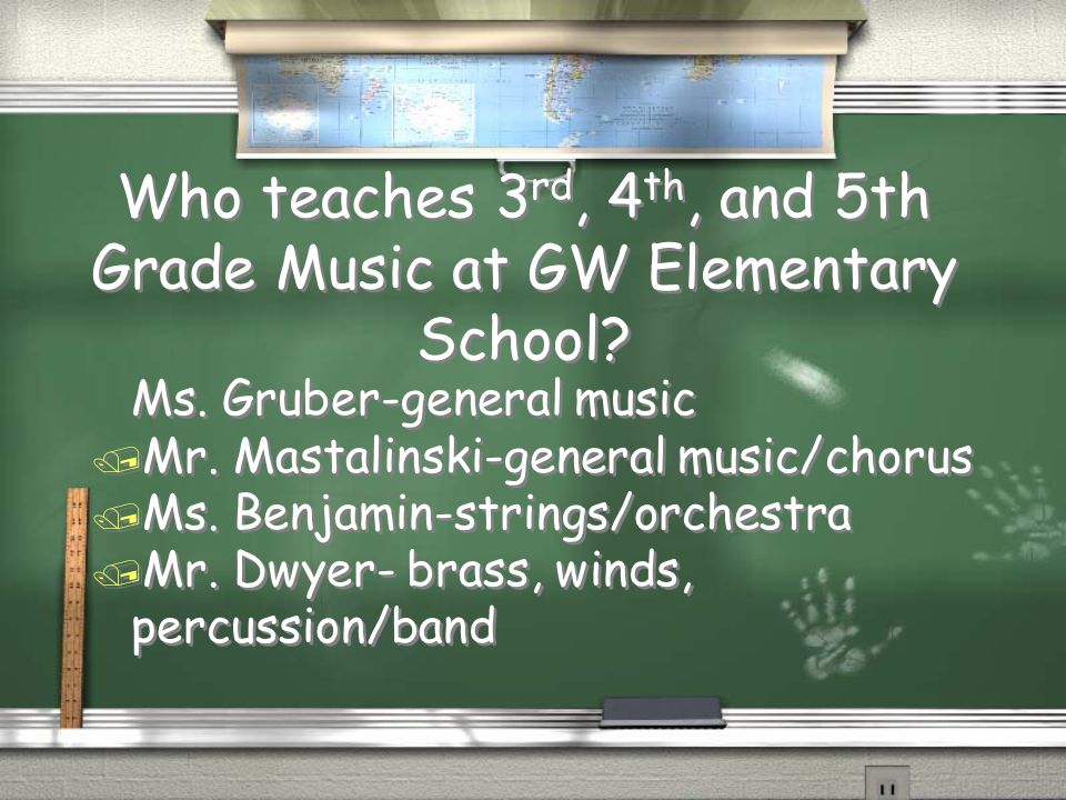 Who teaches 3 rd, 4 th, and 5th Grade Music at GW Elementary School? Ms. Gruber-general music / Mr. Mastalinski-general music/chorus / Ms. Benjamin-st