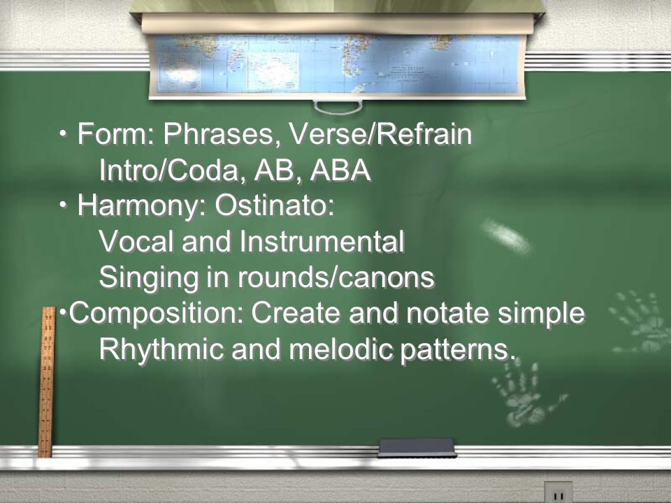 Form: Phrases, Verse/Refrain Intro/Coda, AB, ABA Harmony: Ostinato: Vocal and Instrumental Singing in rounds/canons Composition: Create and notate sim