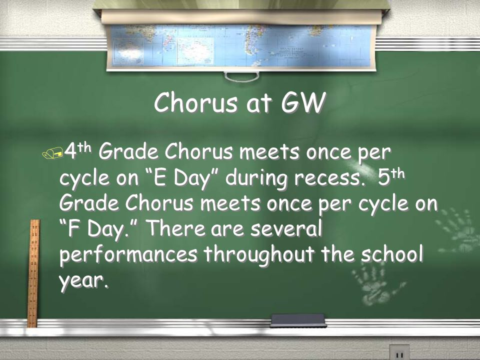 Chorus at GW / 4 th Grade Chorus meets once per cycle on E Day during recess.