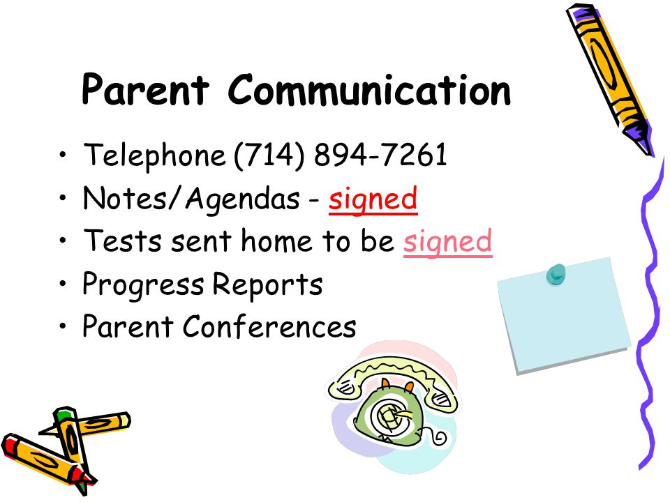 Parent Communication Telephone (714) 894-7261 Notes/Agendas - signed Tests sent home to be signed Progress Reports Parent Conferences