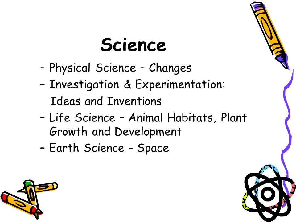Science –Physical Science – Changes –Investigation & Experimentation: Ideas and Inventions –Life Science – Animal Habitats, Plant Growth and Development –Earth Science - Space