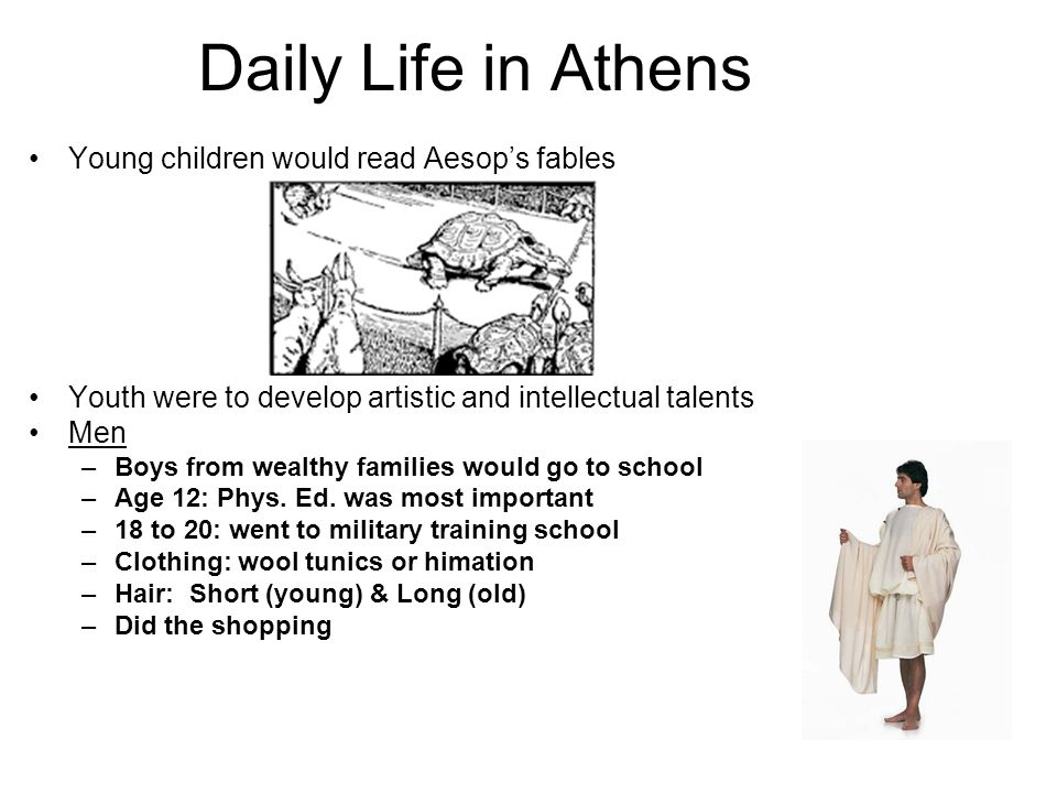 Daily Life in Athens Young children would read Aesop's fables Youth were to develop artistic and intellectual talents Men –Boys from wealthy families