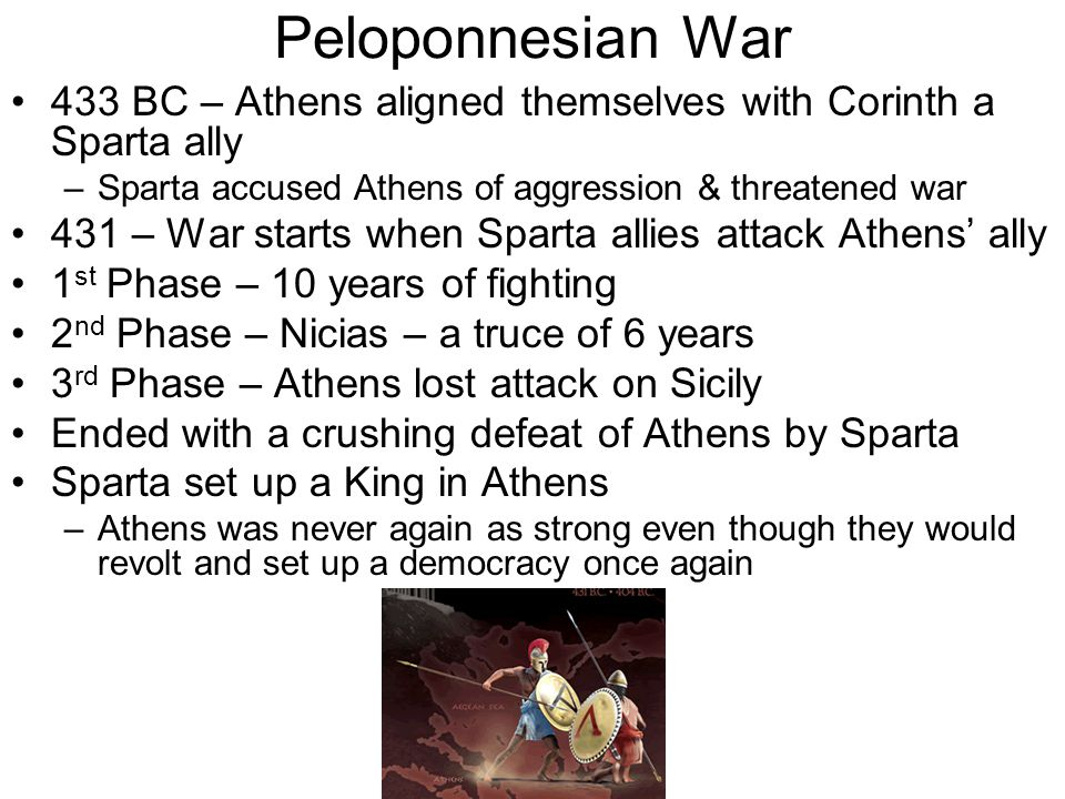 Peloponnesian War 433 BC – Athens aligned themselves with Corinth a Sparta ally –Sparta accused Athens of aggression & threatened war 431 – War starts