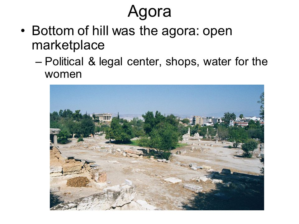 Agora Bottom of hill was the agora: open marketplace –Political & legal center, shops, water for the women
