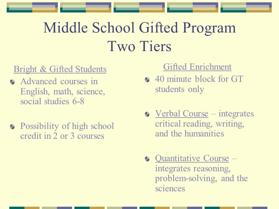 Middle School Gifted Program Two Tiers Bright & Gifted Students Advanced courses in English, math, science, social studies 6-8 Possibility of high school credit in 2 or 3 courses Gifted Enrichment 40 minute block for GT students only Verbal Course – integrates critical reading, writing, and the humanities Quantitative Course – integrates reasoning, problem-solving, and the sciences