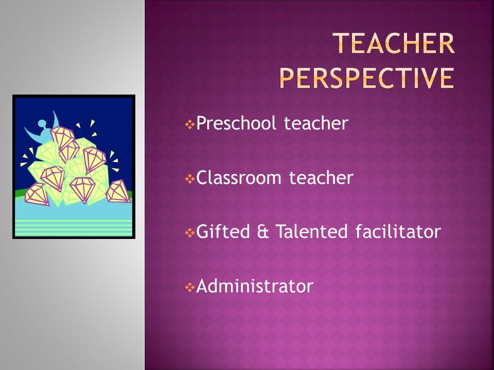  Preschool teacher  Classroom teacher  Gifted & Talented facilitator  Administrator