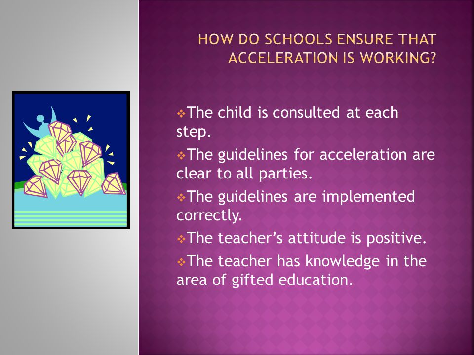  The child is consulted at each step.  The guidelines for acceleration are clear to all parties.