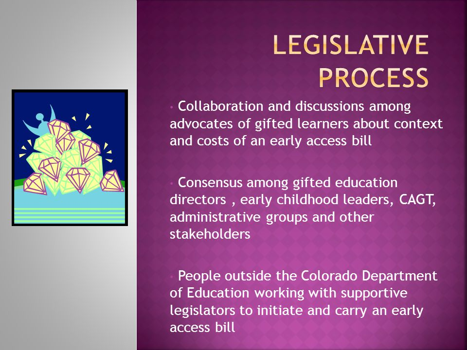 Collaboration and discussions among advocates of gifted learners about context and costs of an early access bill Consensus among gifted education directors, early childhood leaders, CAGT, administrative groups and other stakeholders People outside the Colorado Department of Education working with supportive legislators to initiate and carry an early access bill