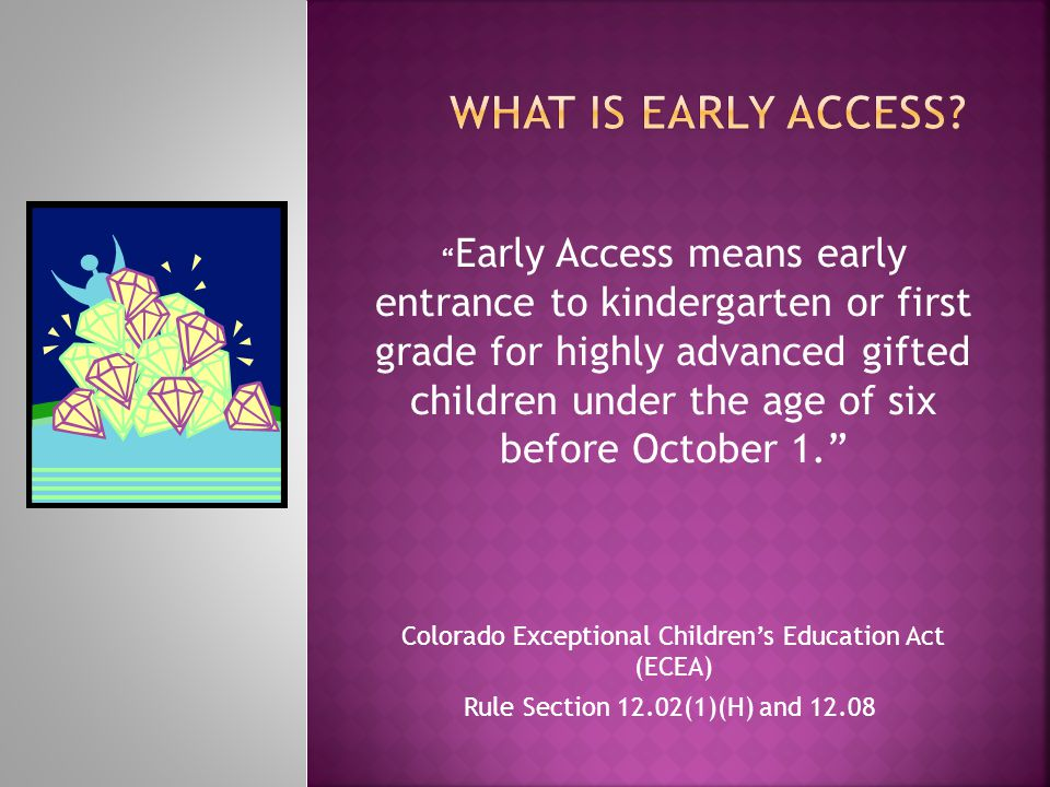 """"""" Early Access means early entrance to kindergarten or first grade for highly advanced gifted children under the age of six before October 1."""" Colorad"""