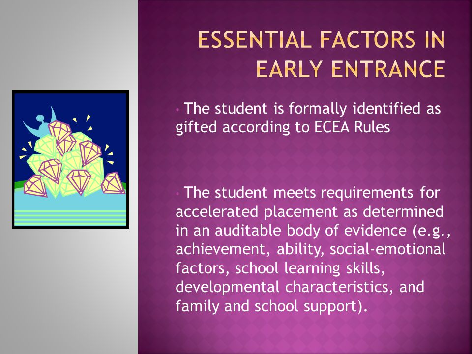 The student is formally identified as gifted according to ECEA Rules The student meets requirements for accelerated placement as determined in an audi
