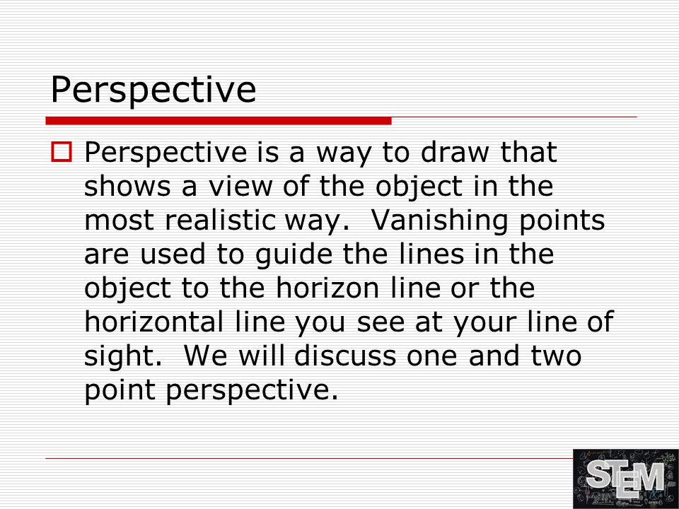 Perspective  Perspective is a way to draw that shows a view of the object in the most realistic way. Vanishing points are used to guide the lines in