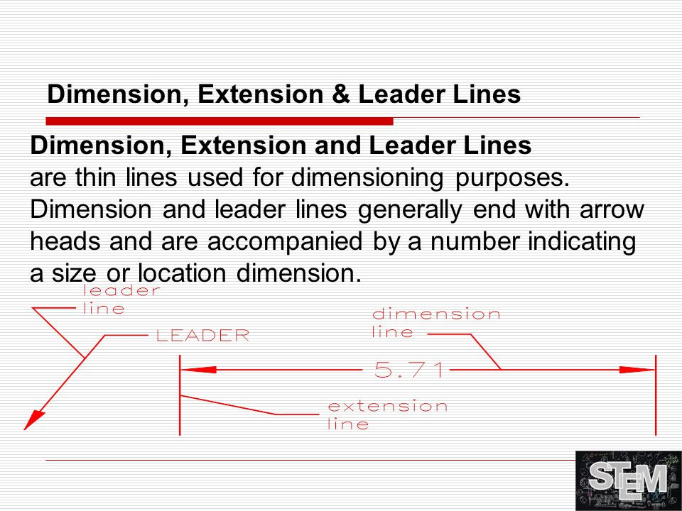 Dimension, Extension and Leader Lines are thin lines used for dimensioning purposes. Dimension and leader lines generally end with arrow heads and are