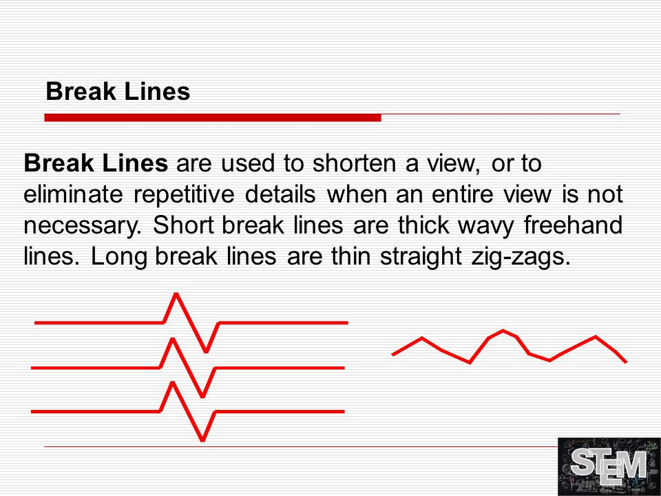 Break Lines are used to shorten a view, or to eliminate repetitive details when an entire view is not necessary. Short break lines are thick wavy free