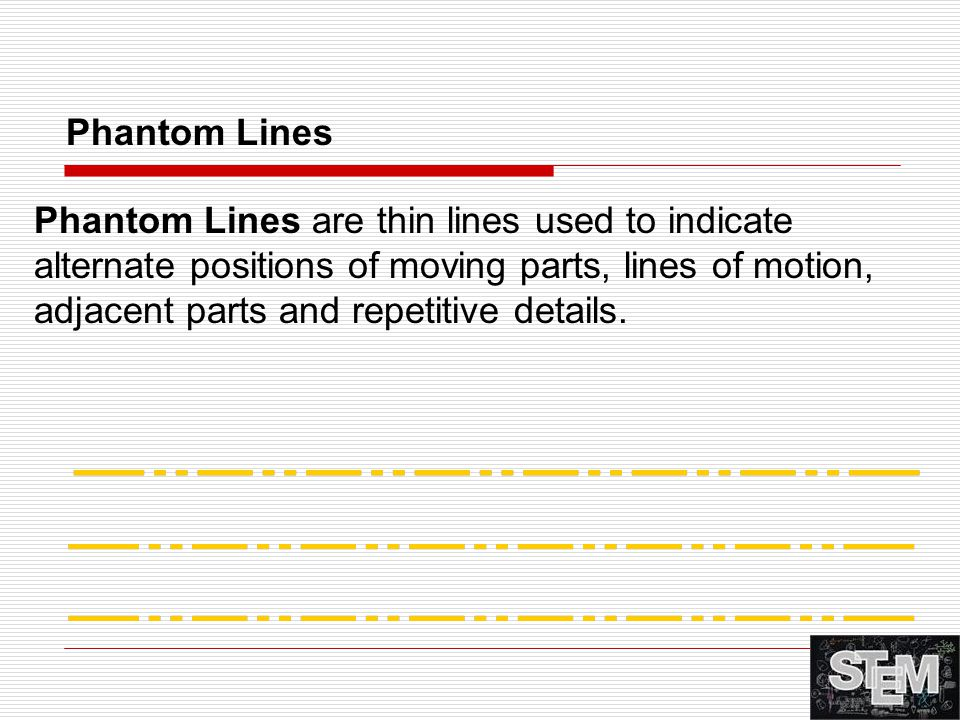 Phantom Lines are thin lines used to indicate alternate positions of moving parts, lines of motion, adjacent parts and repetitive details. Phantom Lin