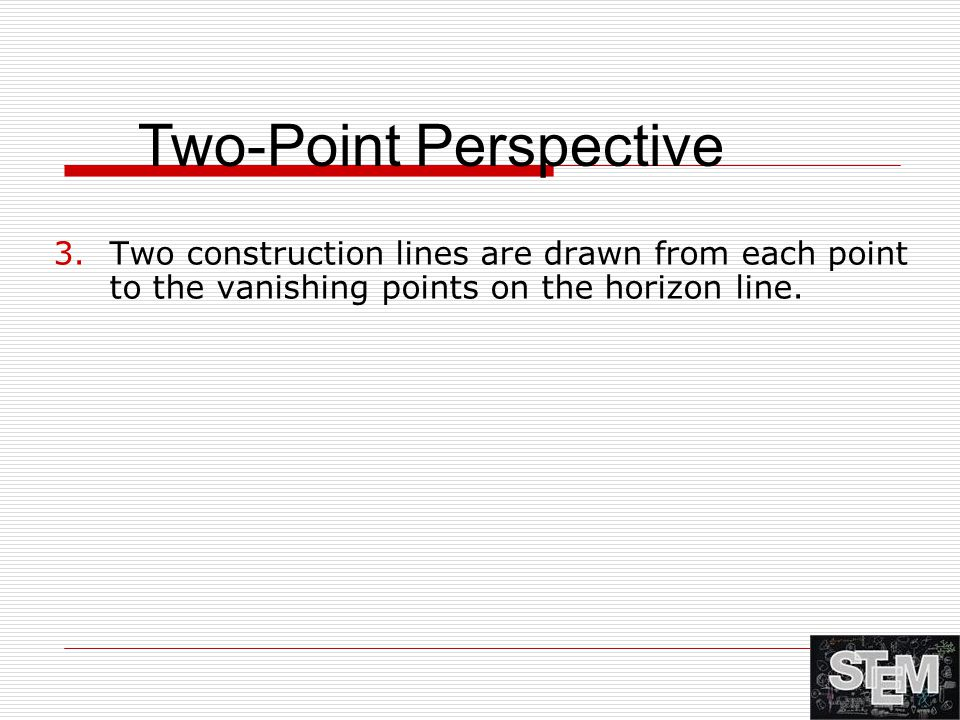 3.Two construction lines are drawn from each point to the vanishing points on the horizon line. Two-Point Perspective