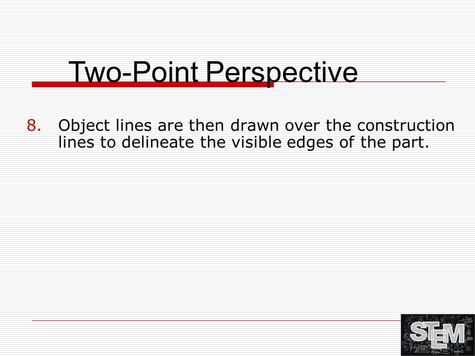 8.Object lines are then drawn over the construction lines to delineate the visible edges of the part. Two-Point Perspective