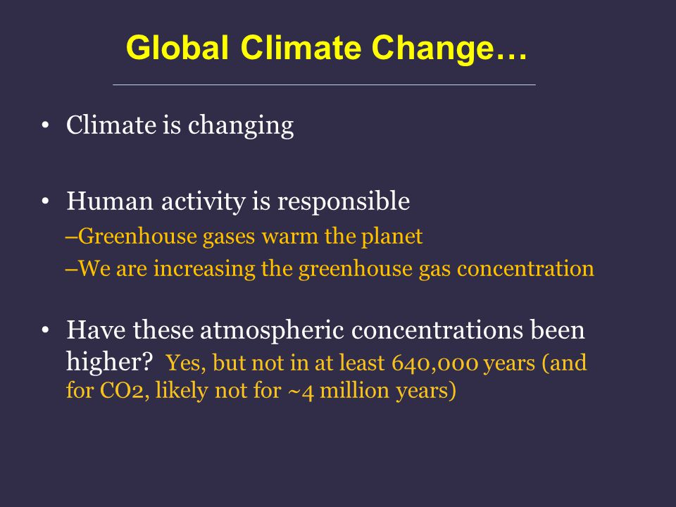 Global Climate Change… Climate is changing Human activity is responsible – Greenhouse gases warm the planet – We are increasing the greenhouse gas con